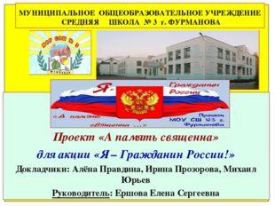 Проект «А память священна» для акции «Я – Гражданин России!» Докладчики: Алё