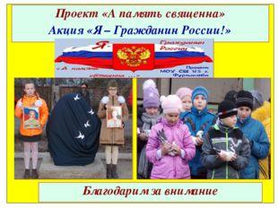 Проект «А память священна» Акция «Я – Гражданин России!» Благодарим за внимание