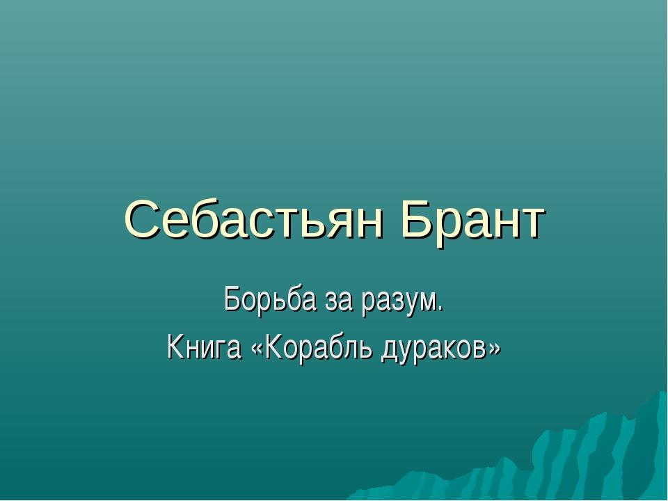 Себастьян Брант Борьба за разум. Книга «Корабль дураков»