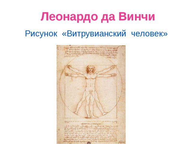 Леонардо да Винчи Рисунок «Витрувианский человек»