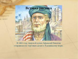 В 1466 году тверской купец Афанасий Никитин отправился по торговым делам к Ка