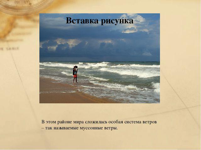 В этом районе мира сложилась особая система ветров – так называемые муссонные...