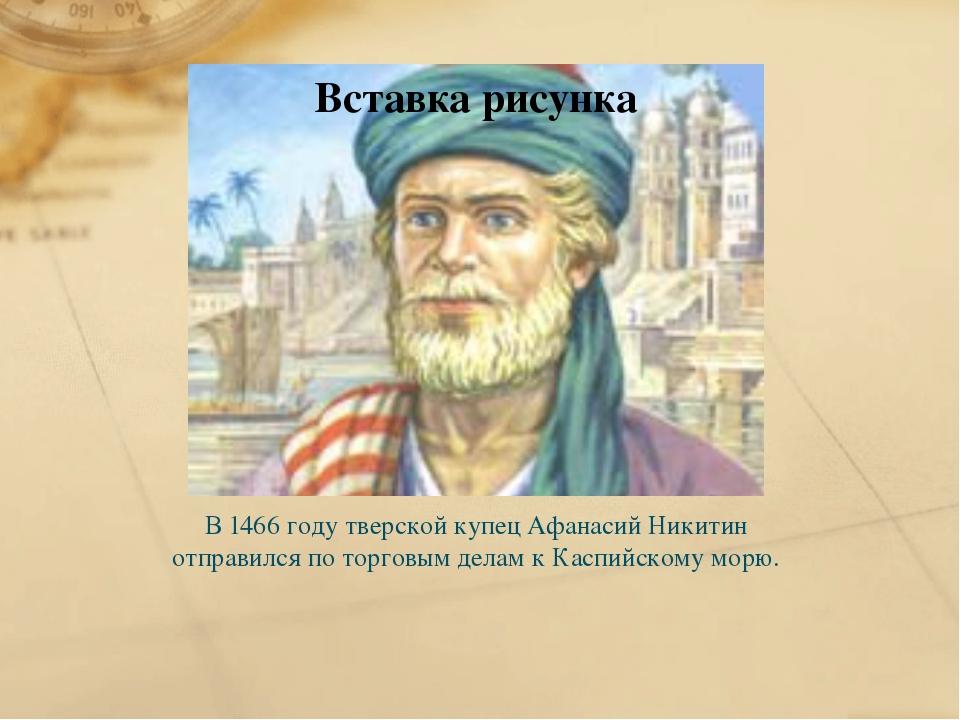 В 1466 году тверской купец Афанасий Никитин отправился по торговым делам к Ка...