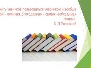 Научить учеников пользоваться учебником и вообще книгой – великая, благодарна