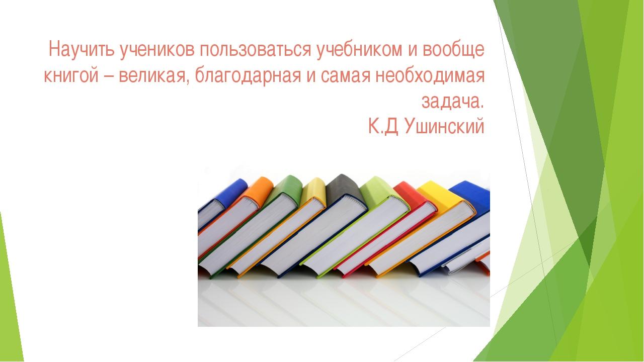 Научить учеников пользоваться учебником и вообще книгой – великая, благодарна...