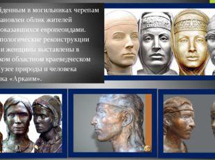 По найденным в могильниках черепам был восстановлен облик жителей Аркаима, ок