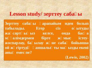 Lesson study/ зерттеу сабағы Зерттеу сабағы қарапайым идея болып табылады. Ег