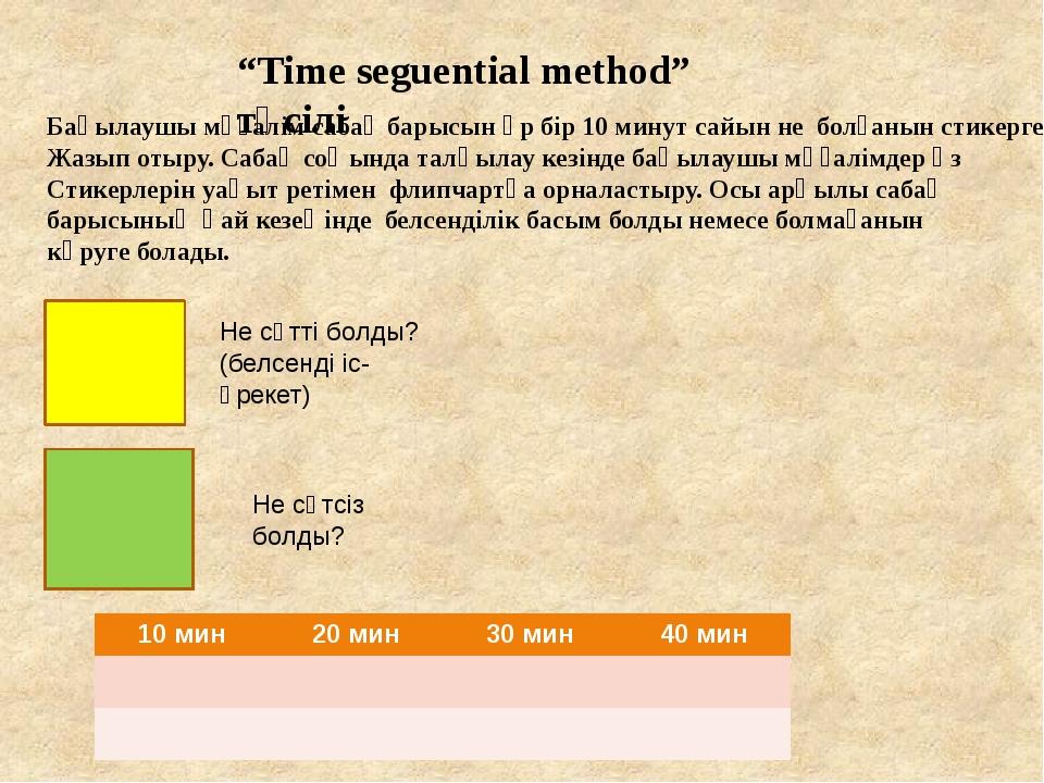 """""""Time seguential method"""" тәсілі Бақылаушы мұғалім сабақ барысын әр бір 10 мин..."""