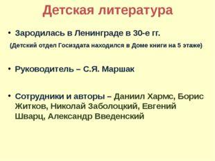 Детская литература Зародилась в Ленинграде в 30-е гг. (Детский отдел Госиздат
