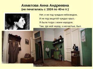Ахматова Анна Андреевна (не печаталась с 1924 по 40-е гг.) Нет, и не под чужд