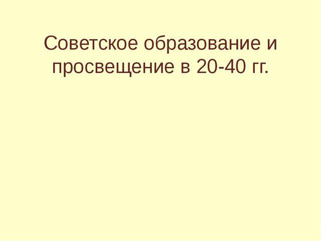 Советское образование и просвещение в 20-40 гг.