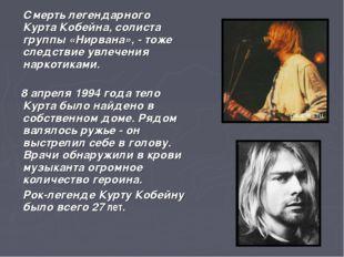 Смерть легендарного Курта Кобейна, солиста группы «Нирвана», - тоже следстви