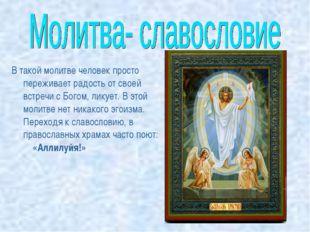 В такой молитве человек просто переживает радость от своей встречи с Богом, л