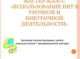 МАСТЕР-КЛАСС «ИСПОЛЬЗОВАНИЕ ИКТ В УРОЧНОЙ И ВНЕУРОЧНОЙ ДЕЯТЕЛЬНОСТИ» Шантанов