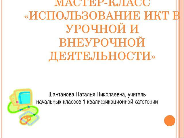 МАСТЕР-КЛАСС «ИСПОЛЬЗОВАНИЕ ИКТ В УРОЧНОЙ И ВНЕУРОЧНОЙ ДЕЯТЕЛЬНОСТИ» Шантанов...
