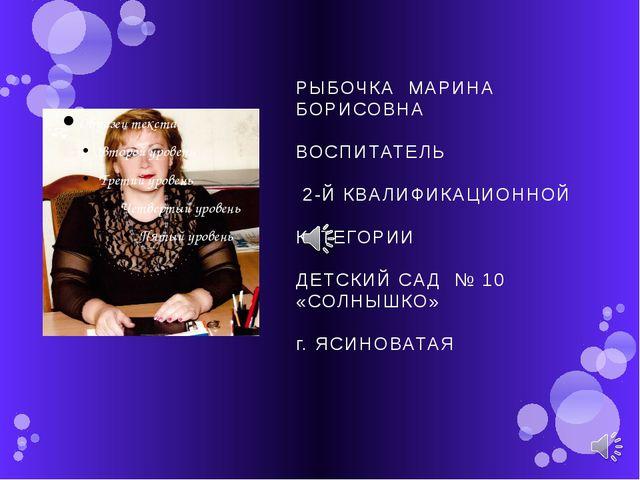 РЫБОЧКА МАРИНА БОРИСОВНА ВОСПИТАТЕЛЬ 2-Й КВАЛИФИКАЦИОННОЙ КАТЕГОРИИ ДЕТСКИЙ С...