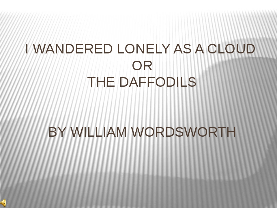 I WANDERED LONELY AS A CLOUD OR THE DAFFODILS BY WILLIAM WORDSWORTH