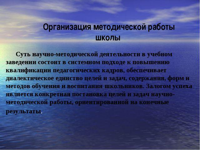 Организация методической работы школы Суть научно-методической деятельности...