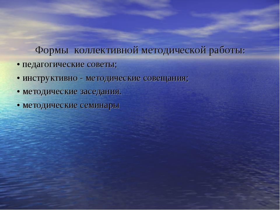 Формы коллективной методической работы: • педагогические советы; • инструктив...
