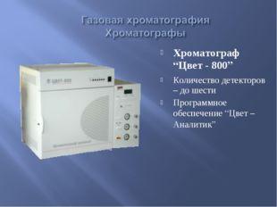 """Хроматограф """"Цвет - 800"""" Количество детекторов – до шести Программное обеспеч"""