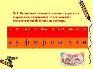 № 1 Вычислите значение степени и упростите выражения, полученный ответ замен