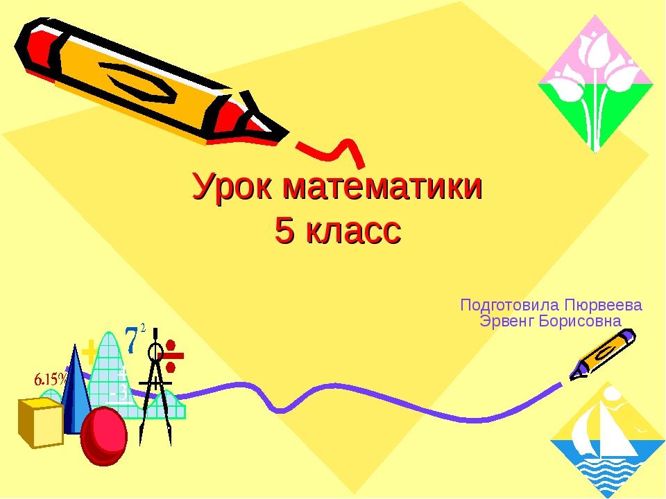 Урок математики 5 класс Подготовила Пюрвеева Эрвенг Борисовна