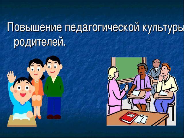 Повышение педагогической культуры родителей.
