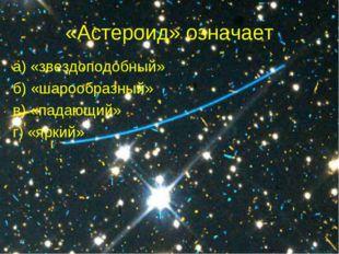 «Астероид» означает а) «звездоподобный» б) «шарообразный» в) «падающий» г) «я