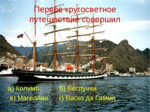 Первое кругосветное путешествие совершил а) Колумб б) Веспуччи в) Магеллан г)