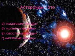 Астероиды - это а) «падающие звезды» б) «планеты карлики» в) «хвостатые звезд