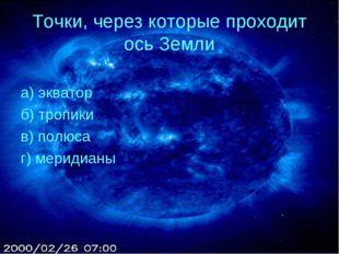 Точки, через которые проходит ось Земли а) экватор б) тропики в) полюса г) ме
