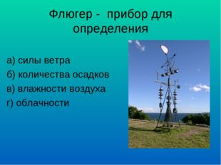 Флюгер - прибор для определения а) силы ветра б) количества осадков в) влажно
