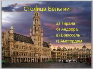 Столица Бельгии а) Тирана б) Андорра в) Брюссель г) Амстердам