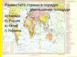 Разместите страны в порядке уменьшения площади а) Канада б) Россия в) Китай г