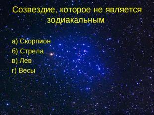Созвездие, которое не является зодиакальным а) Скорпион б) Стрела в) Лев г) В