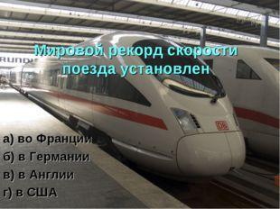 Мировой рекорд скорости поезда установлен а) во Франции б) в Германии в) в Ан