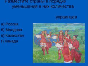 Разместите страны в порядке уменьшения в них количества украинцев а) Россия б