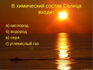 В химический состав Солнца входит а) кислород б) водород в) сера г) углекислы
