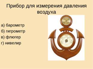 Прибор для измерения давления воздуха а) барометр б) гигрометр в) флюгер г) н