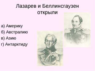 Лазарев и Беллинсгаузен открыли а) Америку б) Австралию в) Азию г) Антарктиду