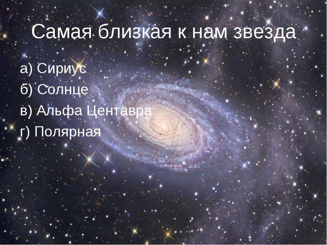 Самая близкая к нам звезда а) Сириус б) Солнце в) Альфа Центавра г) Полярная