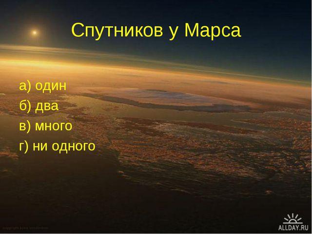 Спутников у Марса а) один б) два в) много г) ни одного