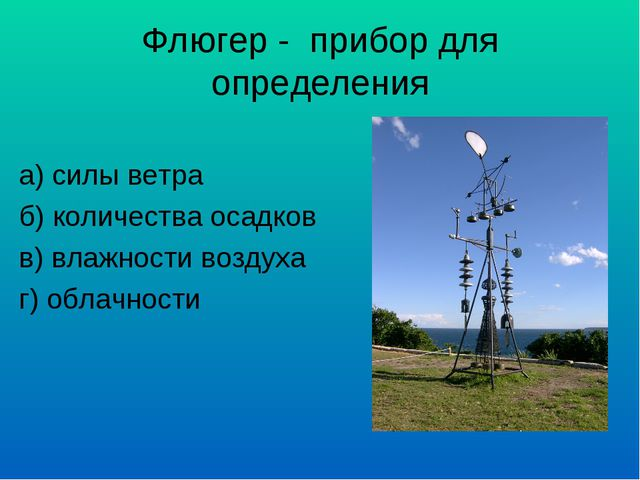 Флюгер - прибор для определения а) силы ветра б) количества осадков в) влажно...