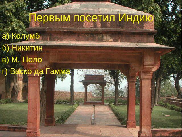 Первым посетил Индию а) Колумб б) Никитин в) М. Поло г) Васко да Гамма