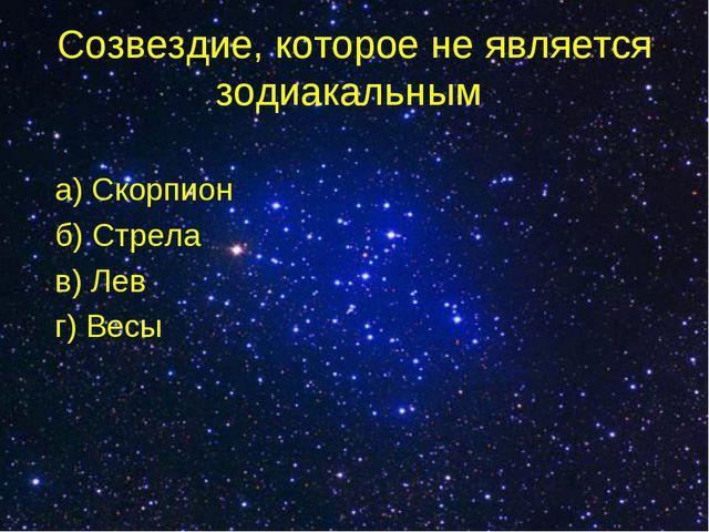 Созвездие, которое не является зодиакальным а) Скорпион б) Стрела в) Лев г) В...