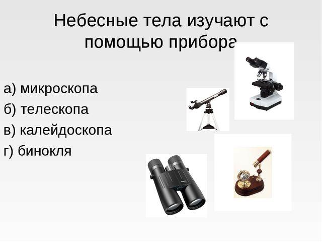 Небесные тела изучают с помощью прибора а) микроскопа б) телескопа в) калейдо...