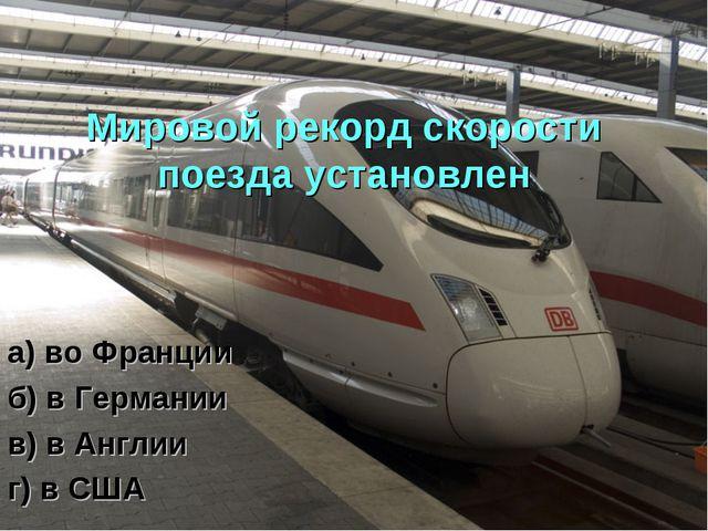 Мировой рекорд скорости поезда установлен а) во Франции б) в Германии в) в Ан...