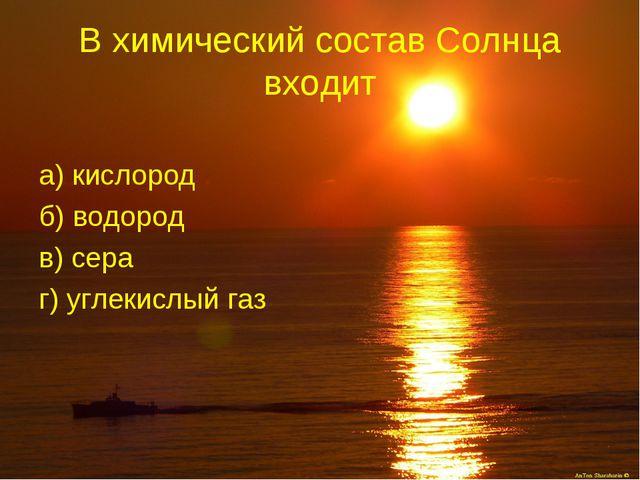 В химический состав Солнца входит а) кислород б) водород в) сера г) углекислы...
