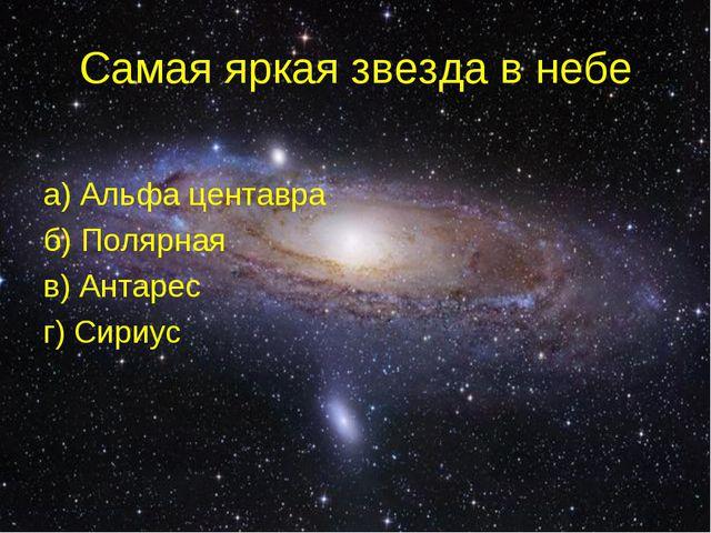 Самая яркая звезда в небе а) Альфа центавра б) Полярная в) Антарес г) Сириус