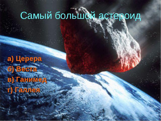 Самый большой астероид а) Церера б) Веста в) Ганимед г) Галлея